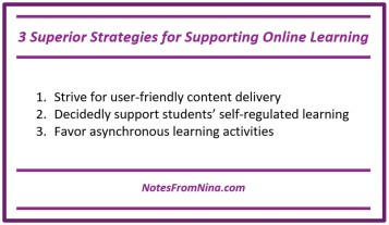 3 Superior Strategies for Supporting Online Learning: 1.	Strive for user-friendly content delivery 2.	Decidedly support students' self-regulated learning 3.	Favor asynchronous learning activities